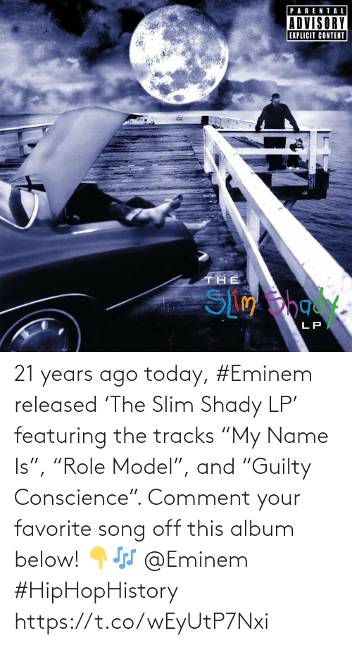 "comment: 21 years ago today, #Eminem released 'The Slim Shady LP' featuring the tracks ""My Name Is"", ""Role Model"", and ""Guilty Conscience"". Comment your favorite song off this album below! 👇🎶 @Eminem #HipHopHistory https://t.co/wEyUtP7Nxi"