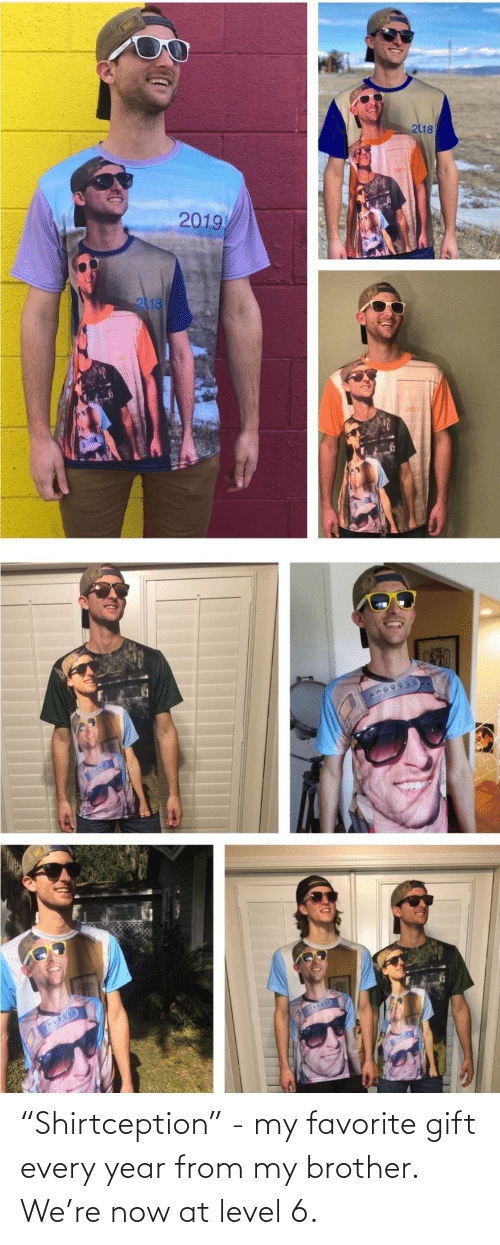 """my brother: 218  2019  2118 """"Shirtception"""" - my favorite gift every year from my brother. We're now at level 6."""