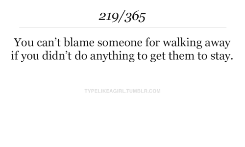 Tumblr, Com, and Blame: 219/365  You can't blame someone for walking away  if you didn't do anything to get them to stay  TYPELIKEAGIRL.TUMBLR.COM