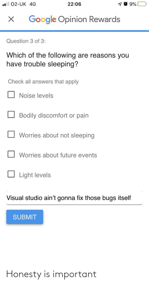 aint: 22:06  02-UK 4G  Google Opinion Rewards  Question 3 of 3:  Which of the following are reasons you  have trouble sleeping?  Check all answers that apply  Noise levels  Bodily discomfort or pain  Worries about not sleeping  Worries about future events  Light levels  Visual studio ain't gonna fix those bugs itself  SUBMIT Honesty is important