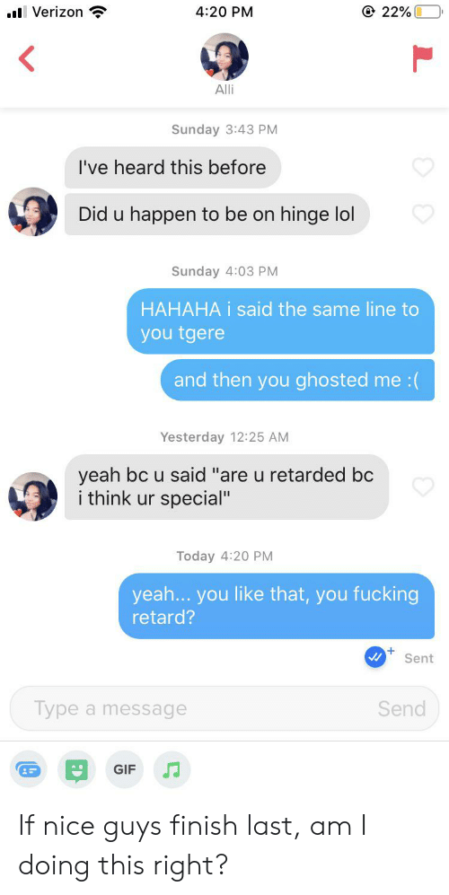 "Fucking, Gif, and Lol: 22%  4:20 PM  l Verizon  Alli  Sunday 3:43 PM  I've heard this before  Did u happen to be on hinge lol  Sunday 4:03 PM  HAHAHA i said the same line to  you tgere  and then you ghosted me :(  Yesterday 12:25 AM  yeah bc u said ""are u retarded bc  i think ur special""  Today 4:20 PM  yea... you like that, you fucking  retard?  Sent  Send  Type a message  GIF If nice guys finish last, am I doing this right?"