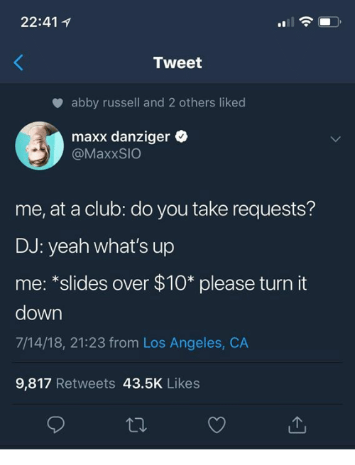 """Club, Yeah, and Los Angeles: 22:41 1  Tweet  abby russell and 2 others liked  maxx danziger  @MaxxSIO  me, at a club: do you take requests?  DJ: yeah what's up  me: """"slides over $10* please turn it  down  7/14/18, 21:23 from Los Angeles, CA  9,817 Retweets 43.5K Likes"""