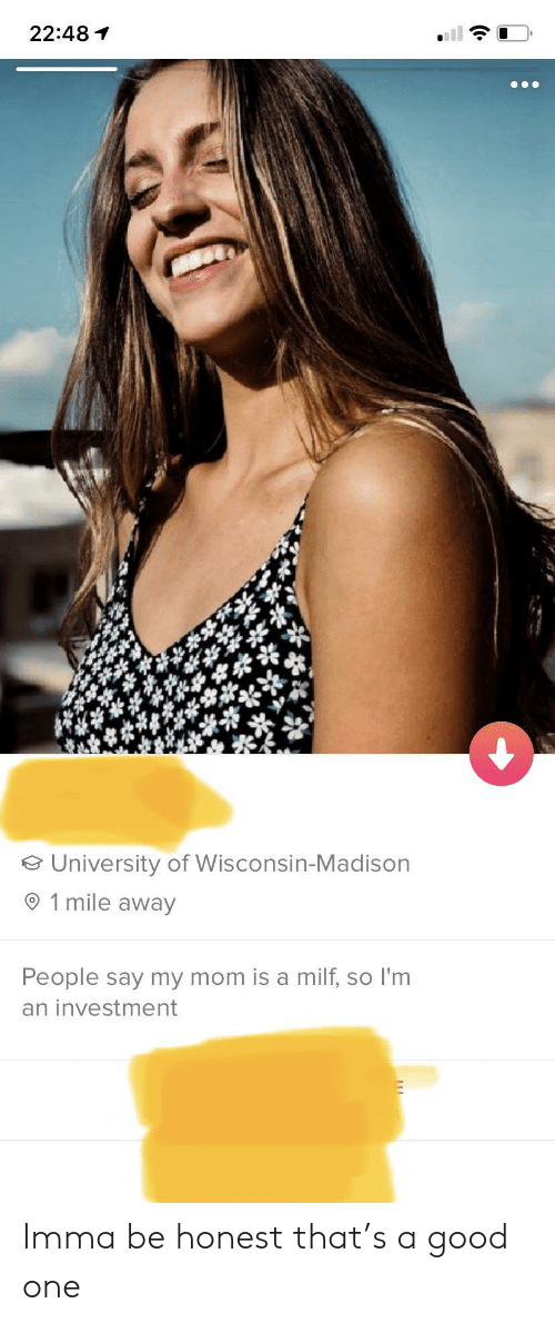 Milf, Good, and Wisconsin: 22:48  University of Wisconsin-Madison  1 mile away  People say my mom is a milf, so I'm  an investment Imma be honest that's a good one