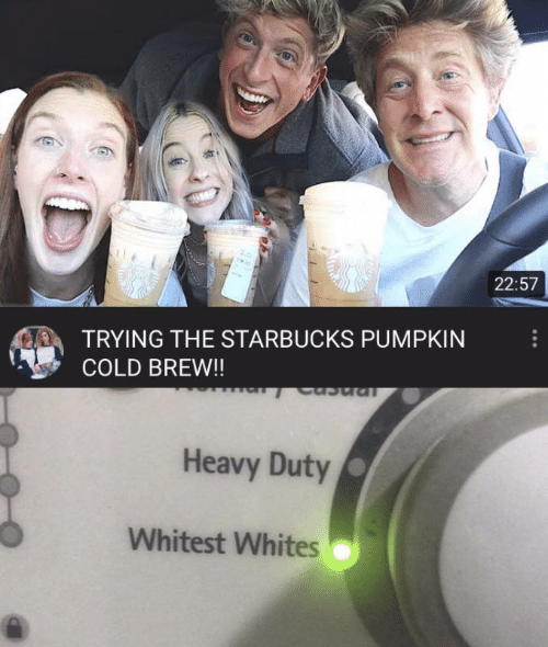 Whites: 22:57  TRYING THE STARBUCKS PUMPKIN  COLD BREW!!  Ipncn  Heavy Duty  Whitest Whites