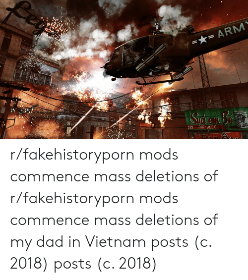 commence: 22 BBY MILK r/fakehistoryporn mods commence mass deletions of r/fakehistoryporn mods commence mass deletions of my dad in Vietnam posts (c. 2018) posts (c. 2018)