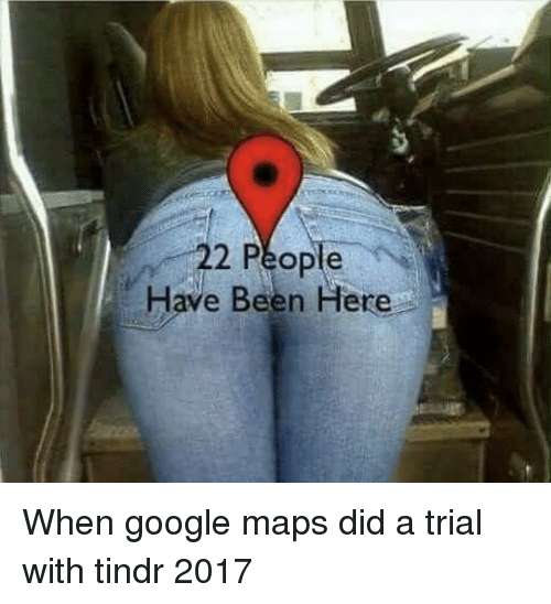 Google, Google Maps, and Maps: 22 People  Have Been Here When google maps did a trial with tindr 2017