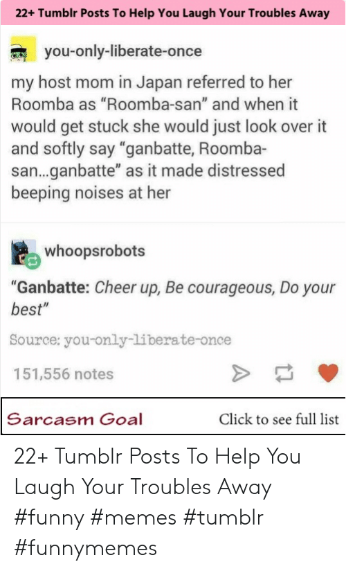 "Click, Funny, and Memes: 22+ Tumblr Posts To Help You Laugh Your Troubles Away  you-only-liberate-once  my host mom in Japan referred to her  Roomba as ""Roomba-san"" and when it  wo  uld get stuck she would just look over it  and softly say ""ganbatte, Roomba-  san...ganbatte"" as it made distressed  beeping noises at her  whopsrobots  ""Ganbatte: Cheer up, Be courageous, Do your  best""  Source: you-only-liberate-once  151,556 notes  Sarcasm Goal  Click to see full list 22+ Tumblr Posts To Help You Laugh Your Troubles Away #funny #memes #tumblr #funnymemes"
