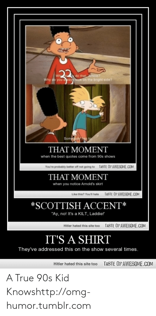 """kilt: 22  Wh do that Arnold?  Why do you away look on the bright side?  Sompody has to  THAT MOMENT  when the best quotes come from 90s shows  TASTE OFAWESOME.COM  You're probably better off not going to  THAT MOMENT  when you notice Arnold's skirt  TASTE OF AWESOME.COM  Like this? Youl hate  *SCOTTISH ACCENT*  """"Ay, no! It's a KILT, Laddie!""""  TASTE OF AWESOME.COM  Hitler hated this site too  IT'S A SHIRT  They've addressed this on the show several times.  TASTE OF AWESOME.COM  Hitler hated this site too A True 90s Kid Knowshttp://omg-humor.tumblr.com"""