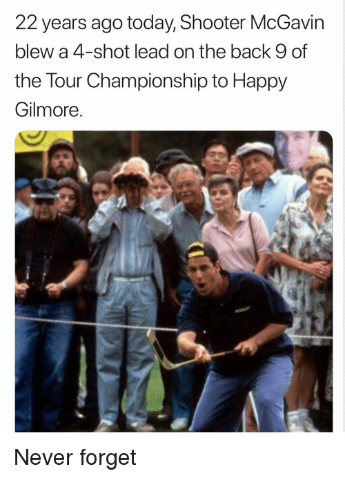 Happy, Today, and Dank Memes: 22 years ago today, Shooter McGavin  blew a 4-shot lead on the back 9 of  the Tour Championship to Happy  Gilmore Never forget