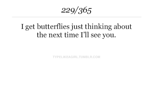 butterflies: 229/365  I get butterflies just thinking about  the next time I'll see you.  TYPELIKEAGIRL.TUMBLR.COM