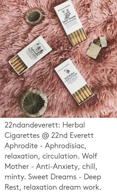 relaxation: 22ndandeverett: Herbal Cigarettes @ 22nd  Everett Aphrodite - Aphrodisiac, relaxation,  circulation. Wolf Mother - Anti-Anxiety, chill,  minty. Sweet Dreams - Deep Rest, relaxation  dream work.