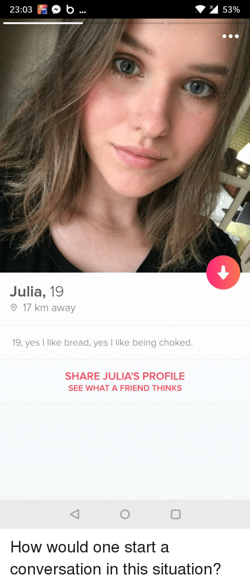Start A Conversation: 23:03 b.  53%  TUBE  Julia, 19  17 km away  19, yes I like bread, yes like being choked.  SHARE JULIA'S PROFILE  SEE WHAT A FRIEND THINKS How would one start a conversation in this situation?