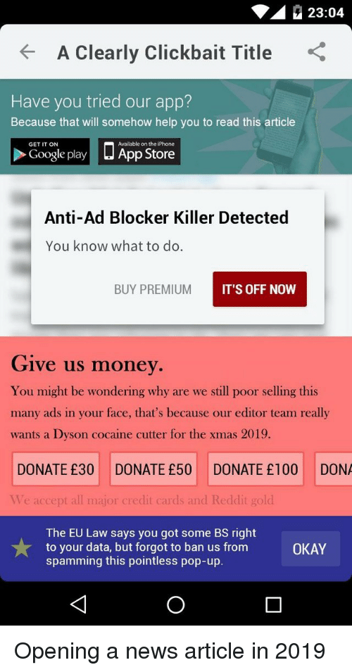 in-your-face: 23:04  A Clearly Clickbait Title  Have you tried our app?  Because that will somehow help you to read this article  □ App Store  GET IT ON  Available on the iPhone  Google play  Anti-Ad Blocker Killer Detected  You know what to do.  BUY PREMIUM  IT'S OFF NOW  Give us money  You might be wondering why are we still poor selling this  many ads in your face, that's because our editor team really  wants a Dyson cocaine cutter for the xmas 2019.  DONATE £30 DONATE £50 DONATE £100 DONA  Ve accept all major credit cards and Reddit gold  The EU Law says you got some BS right  to your data, but forgot to ban us from  spamming this pointless pop-up.  OKAY Opening a news article in 2019