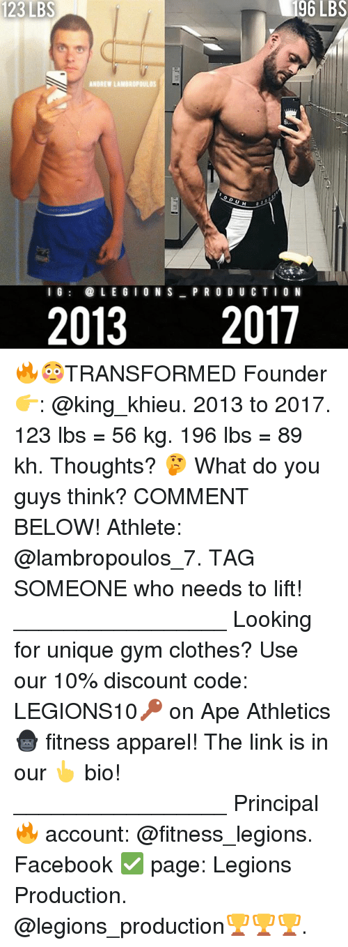 Apees: 23  123LBS  LBS  96  LBS  ANDREW LAMBROPOULOS  l 6  LE G IO N S P R O D U CTIO N  20132017 🔥😳TRANSFORMED Founder 👉: @king_khieu. 2013 to 2017. 123 lbs = 56 kg. 196 lbs = 89 kh. Thoughts? 🤔 What do you guys think? COMMENT BELOW! Athlete: @lambropoulos_7. TAG SOMEONE who needs to lift! _________________ Looking for unique gym clothes? Use our 10% discount code: LEGIONS10🔑 on Ape Athletics 🦍 fitness apparel! The link is in our 👆 bio! _________________ Principal 🔥 account: @fitness_legions. Facebook ✅ page: Legions Production. @legions_production🏆🏆🏆.