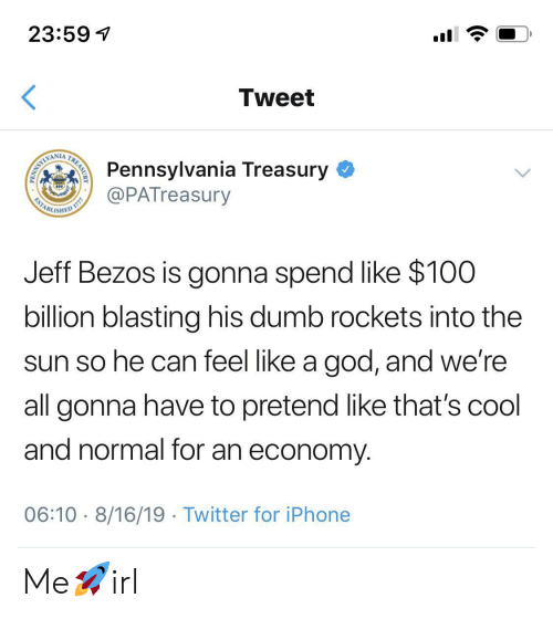 Jeff Bezos: 23:59  Tweet  Pennsylvania Treasury  @PATreasury  WAMLIMI  ESTABL  ISHED  Jeff Bezos is gonna spend like $100  billion blasting his dumb rockets into the  sun so he can feel like a god, and we're  all gonna have to pretend like that's cool  and normal for an economy  06:10 8/16/19 Twitter for iPhone  TREASURY  PENN Me🚀irl