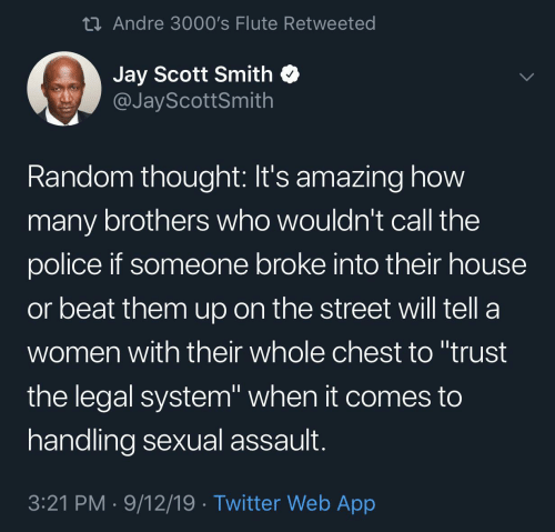 "Chest: 23 Andre 3000's Flute Retweeted  Jay Scott Smith  @JayScottSmith  Random thought: It's amazing how  many brothers who wouldn't call the  police if someone broke into their house  or beat them up on the street will tell a  women with their whole chest to ""trust  the legal system"" when it comes to  handling sexual assault.  3:21 PM · 9/12/19 · Twitter Web App"