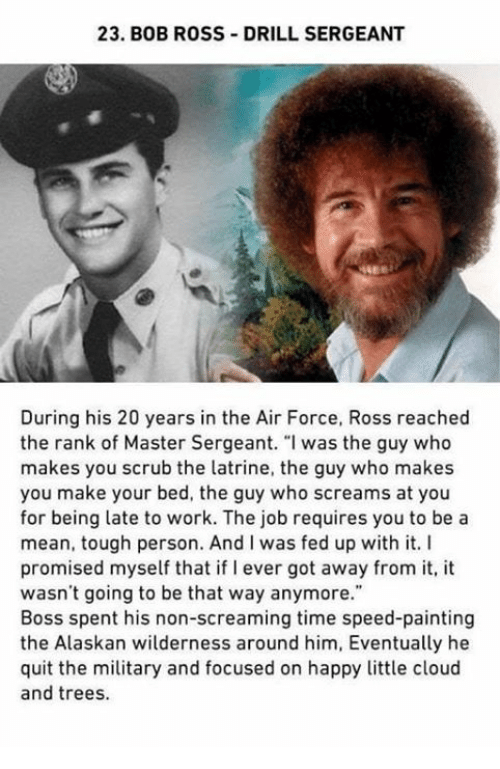 """Work, Air Force, and Bob Ross: 23. BOB ROSS DRILL SERGEANT  During his 20 years in the Air Force, Ross reached  the rank of Master Sergeant. """"I was the guy who  makes you scrub the latrine, the guy who makes  you make your bed, the guy who screams at you  for being late to work. The job requires you to be a  mean, tough person. And I was fed up with it. I  promised myself that if I ever got away from it, it  wasn't going to be that way anymore.""""  Boss spent his non-screaming time speed-painting  the Alaskan wilderness around him, Eventually he  quit the military and focused on happy little cloud  and trees."""