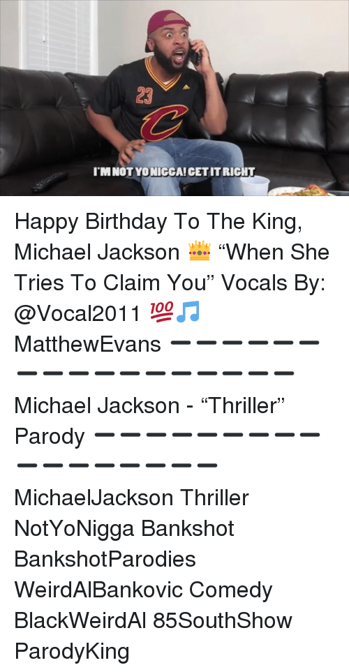 "Birthday, Memes, and Michael Jackson: 23  I'M NOT YO NICCA! CET IT RIGHT Happy Birthday To The King, Michael Jackson 👑 ""When She Tries To Claim You"" Vocals By: @Vocal2011 💯🎵 MatthewEvans ➖➖➖➖➖➖➖➖➖➖➖➖➖➖➖➖➖ Michael Jackson - ""Thriller"" Parody ➖➖➖➖➖➖➖➖➖➖➖➖➖➖➖➖➖ MichaelJackson Thriller NotYoNigga Bankshot BankshotParodies WeirdAlBankovic Comedy BlackWeirdAl 85SouthShow ParodyKing"