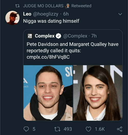 dollars: 23 JUDGE MO DOLLARS  Retweeted  Leo @hoeglizzy · 6h  Nigga was dating himself  AI Complex O  @Complex · 7h  PLEX  Pete Davidson and Margaret Qualley have  reportedly called it quits:  cmplx.co/8HFVQBC  SI.  ANCE  27 493  1.6K