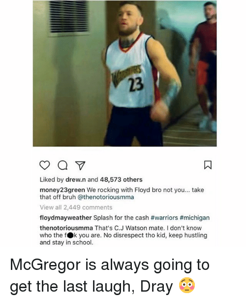 splashing: 23  Liked by drew.n and 48,573 others  money23green We rocking with Floyd bro not you... take  that off bruh @thenotoriousmma  View all 2,449 comments  floydmayweather Splash for the cash #warriors #michigan  thenotoriousmma That's C.J Watson mate. I don't know  who the fOk you are. No disrespect tho kid, keep hustling  and stay in school. McGregor is always going to get the last laugh, Dray 😳