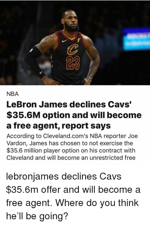 """Cavs, LeBron James, and Memes: 23  NBA  LeBron James declines Cavs""""  $35.6M option and will become  a free agent, report says  According to Cleveland.com's NBA reporter Joe  Vardon, James has chosen to not exercise the  $35.6 milion player option on his contract with  Cleveland and will become an unrestricted free lebronjames declines Cavs $35.6m offer and will become a free agent. Where do you think he'll be going?"""