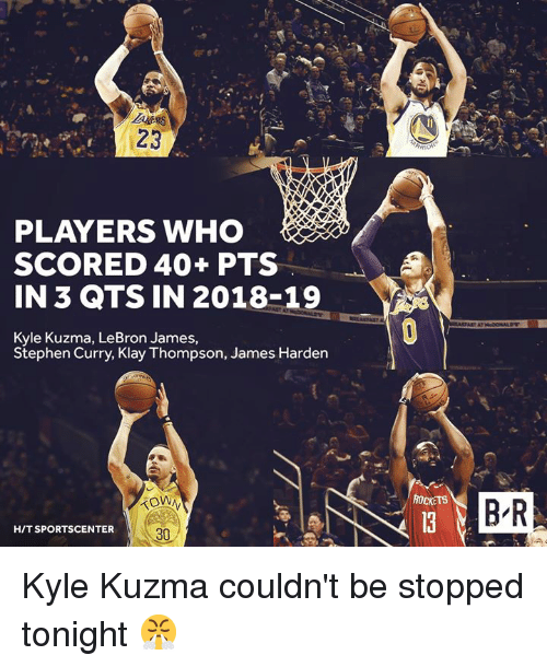 James Harden, Klay Thompson, and LeBron James: 23  PLAYERS WHO  SCORED 40+ PTS  IN 3 QTS IN 2018-19  Kyle Kuzma, LeBron James,  Stephen Curry, Klay Thompson, James Harden  ROCKETS  B-R  HIT SPORTSCENTER  30 Kyle Kuzma couldn't be stopped tonight 😤