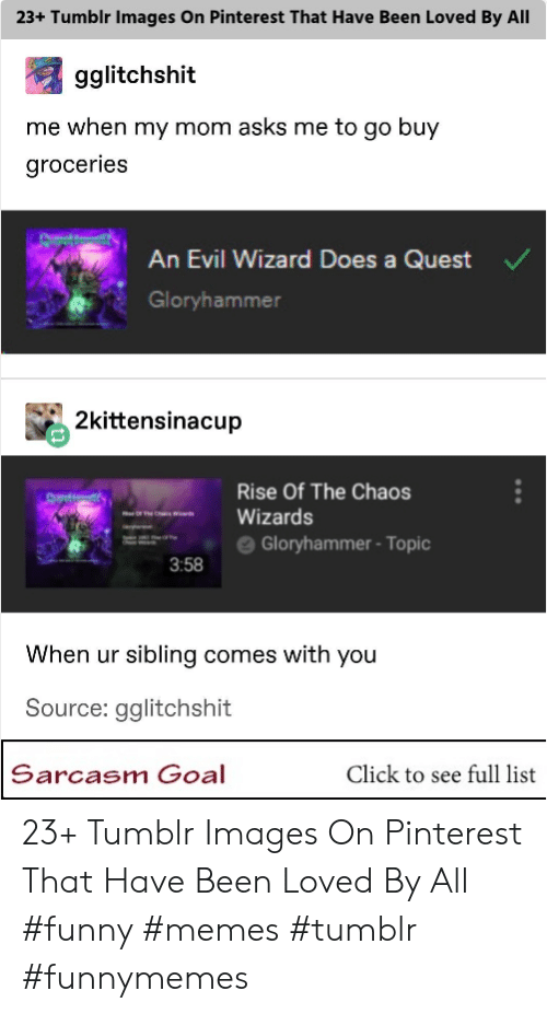 "Click, Funny, and Memes: 23+ Tumblr Images On Pinterest That Have Been Loved By All  gglitchshit  me when my mom asks me to go buy  groceries  An Evil Wizard Does a Quest  Gloryhammer  2kittensinacup  Rise Of The Chaos  "" es ""-Wizards  ==- e Gloryhammer-Topic  3:58  When ur sibling comes with you  Source: gglitchshit  Sarcasm Goal  Click to see full list 23+ Tumblr Images On Pinterest That Have Been Loved By All #funny #memes #tumblr #funnymemes"