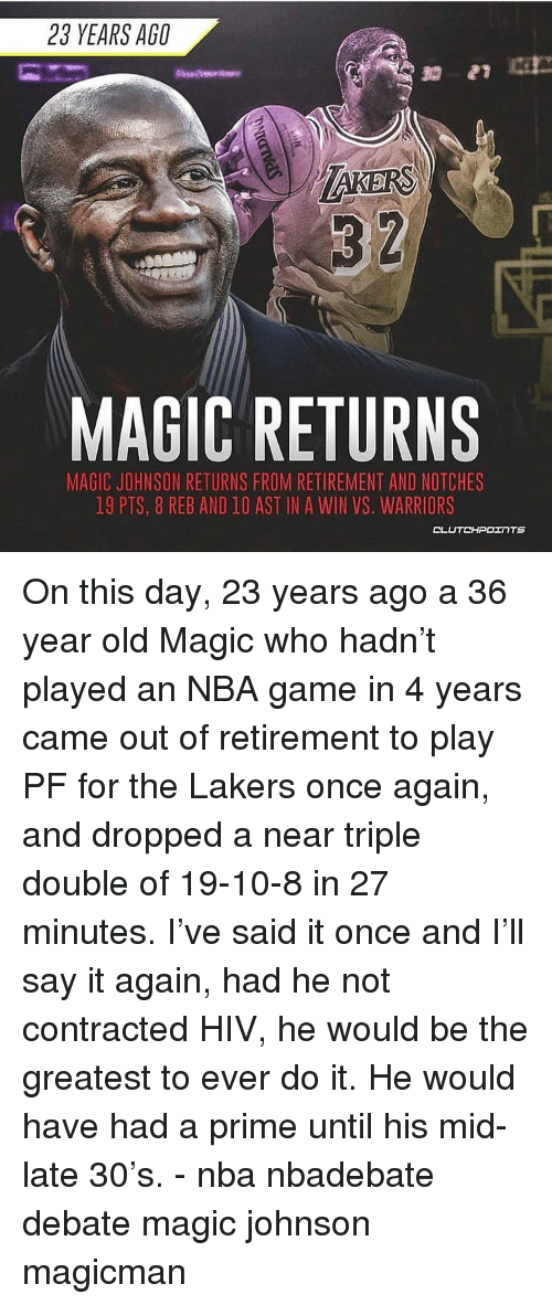 Los Angeles Lakers, Magic Johnson, and Memes: 23 YEARS AGO  3 2  MAGIC RETURNS  MAGIC JOHNSON RETURNS FROM RETIREMENT AND NOTCHES  19 PTS, 8 REB AND 10 AST IN A WIN VS. WARRIORS  CLUTCHPOTNTS On this day, 23 years ago a 36 year old Magic who hadn't played an NBA game in 4 years came out of retirement to play PF for the Lakers once again, and dropped a near triple double of 19-10-8 in 27 minutes. I've said it once and I'll say it again, had he not contracted HIV, he would be the greatest to ever do it. He would have had a prime until his mid-late 30's. - nba nbadebate debate magic johnson magicman