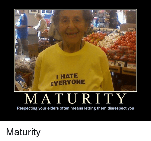 Means, Them, and You: 233  I HATE  EVERYONE  MATURITY  Respecting your elders often means letting them disrespect you Maturity