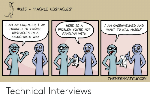 "Interviews:  #235 - ""TACKLE OBSTACLES""  I AM AN ENGINEER, I AM  I AM OVERWHELMED AND  HERE IS A  TRAINED TO TACKLE  PROBLEM YOu'RE NOT  WANT TO KILL MYSELF  OBSTACLES IN A  FAMILIAR WITH  STRUCTURED WAY  THEMEERKAT GUY.COM Technical Interviews"
