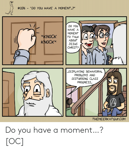 "Do You Have:  #236 - ""DO YOU HAVE A MOMENT.?""  DO YOU  HAVE A  MOMENT  *KNOCK  TO TALK  ABOUT  KNOCK*  JESUS  CHRIST?  ""DISPLAYING BEHAVIORAL  PROBLEMS AND  DISTURBING CLASS  PROGRESS.  THEMEERKATGUY.COM Do you have a moment…? [OC]"