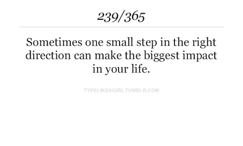 Life, Tumblr, and Com: 239/365  Sometimes one small step in the right  direction can make the biggest impact  in your life  TYPELIKEAGIRL.TUMBLR.COM