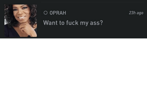Oprah Winfrey: 23h ago  O OPRAH  Want to fuck my ass?