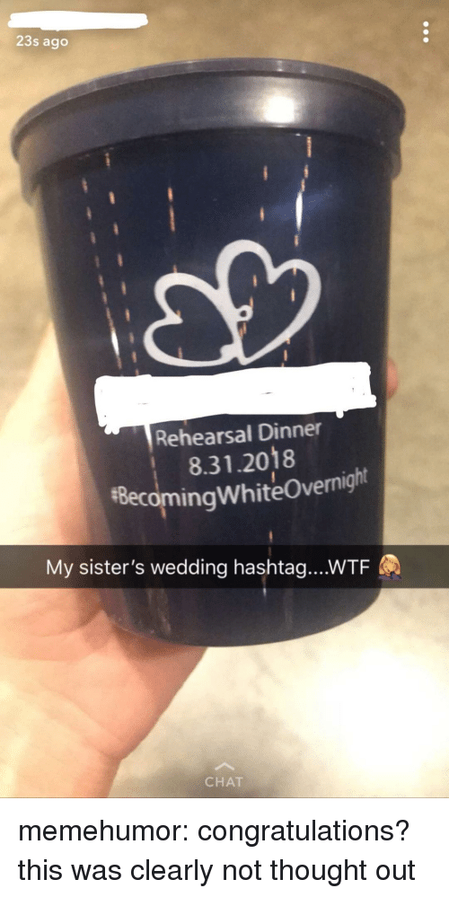 Tumblr, Wtf, and Blog: 23s ago  Rehearsal Dinner  8.31.2018  #8ecomingwhiteOvernight  My sister's wedding hashtag....WTF  CHAT memehumor:  congratulations? this was clearly not thought out