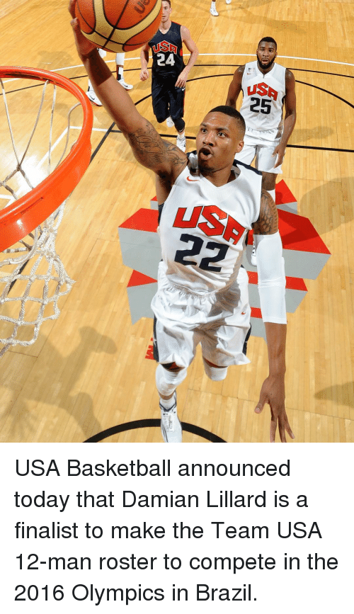 usa basketball: 24  25  22 USA Basketball announced today that Damian Lillard is a finalist to make the Team USA 12-man roster to compete in the 2016 Olympics in Brazil.