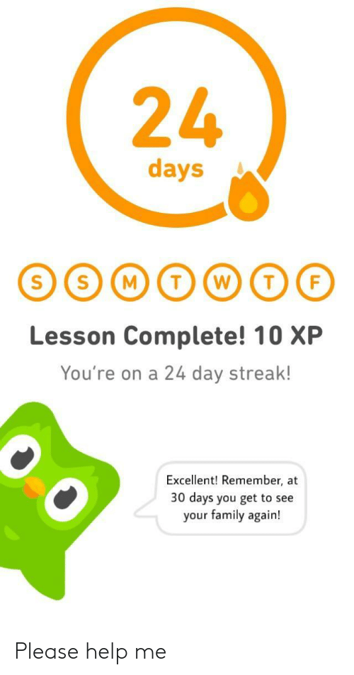 Family, Help, and Day: 24  days  Lesson Complete! 10 XP  You're on a 24 day streak!  Excellent! Remember, at  30 days you get to see  your family again! Please help me