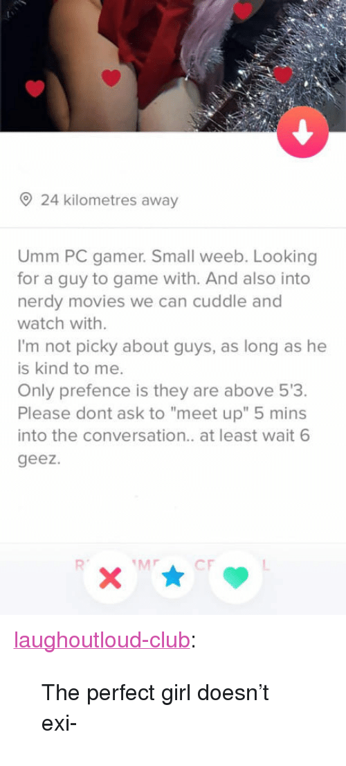 "perfect girl: 24 kilometres away  Umm PC gamer. Small weeb. Looking  for a guy to game with. And also into  nerdy movies we can cuddle and  watch with.  I'm not picky about guys, as long as he  is kind to me.  Only prefence is they are above 53.  Please dont ask to ""meet up"" 5 mins  into the conversation.. at least wait 6  geez. <p><a href=""http://laughoutloud-club.tumblr.com/post/170387223713/the-perfect-girl-doesnt-exi"" class=""tumblr_blog"">laughoutloud-club</a>:</p>  <blockquote><p>The perfect girl doesn't exi-</p></blockquote>"