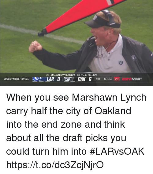 Marshawn Lynch: 24 MARSHAWN LYNCH 10-YARD TD RUN  MONDAY NIGHT FOOTBALL 37 LARO  1ST 10:23 29 MNP When you see Marshawn Lynch carry half the city of Oakland into the end zone and think about all the draft picks you could turn him into #LARvsOAK https://t.co/dc3ZcjNjrO