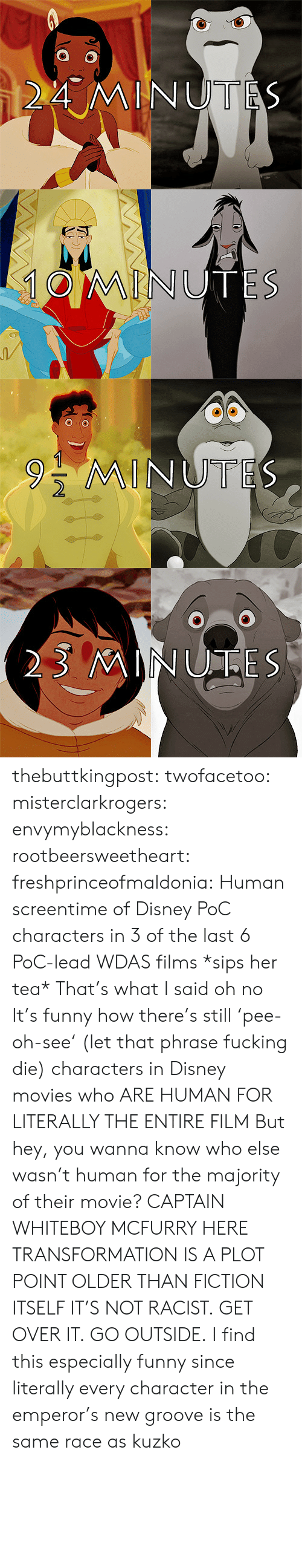 New Groove: 24 MINUTES thebuttkingpost:  twofacetoo:  misterclarkrogers:  envymyblackness:  rootbeersweetheart:  freshprinceofmaldonia:  Human screentime of Disney PoC characters in 3 of the last 6 PoC-lead WDAS films  *sips her tea*  That's what I said  oh no  It's funny how there's still 'pee-oh-see' (let that phrase fucking die) characters in Disney movies who ARE HUMAN FOR LITERALLY THE ENTIRE FILM  But hey, you wanna know who else wasn't human for the majority of their movie? CAPTAIN WHITEBOY MCFURRY HERE TRANSFORMATION IS A PLOT POINT OLDER THAN FICTION ITSELF IT'S NOT RACIST. GET OVER IT.  GO OUTSIDE.  I find this especially funny since literally every character in the emperor's new groove is the same race as kuzko