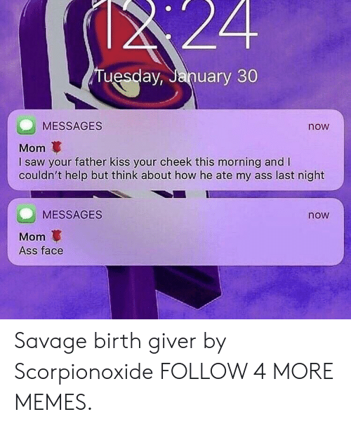 Birth Giver: $24  Tuesday, January 30  MESSAGES  now  Mom  I saw your father kiss your cheek this morning and I  couldn't help but think about how he ate my ass last night  MESSAGES  now  Mom  Ass face Savage birth giver by Scorpionoxide FOLLOW 4 MORE MEMES.