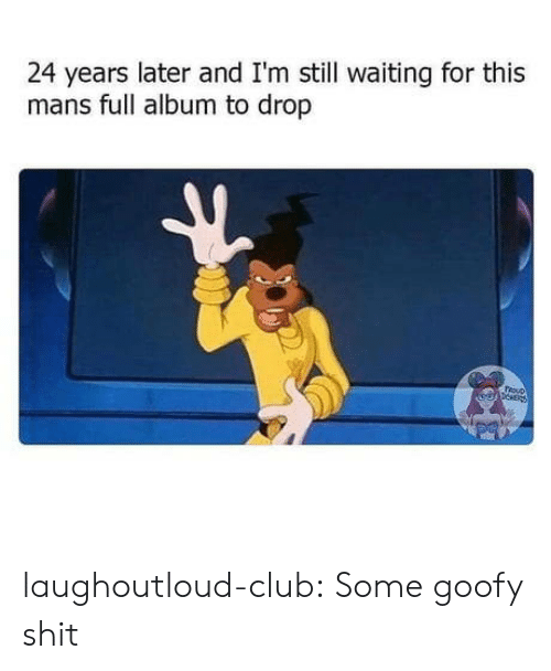 Still Waiting: 24 years later and I'm still waiting for this  mans full album to drop  epNER laughoutloud-club:  Some goofy shit