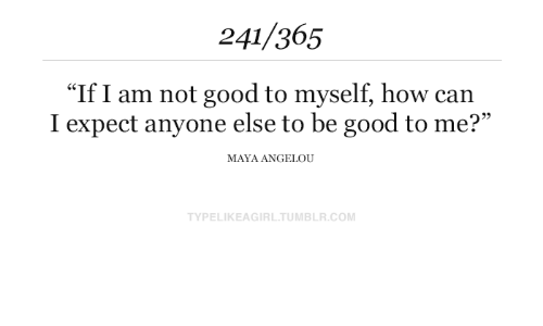 "Tumblr, Good, and Maya Angelou: 241/365  ""If I am not good to myself, how can  I expect anyone else to be good to me?""  MAYA ANGELOU  TYPELIKEAGIRL.TUMBLR.COM"