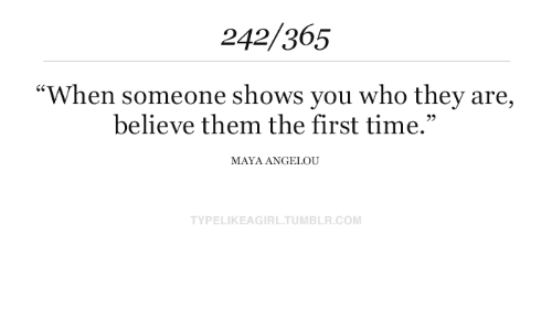 """Tumblr, Maya Angelou, and Time: 242/365  """"When someone shows you who they are,  believe them the first time.""""  MAYA ANGELOU  TYPELIKEAGIRL.TUMBLR.COM"""
