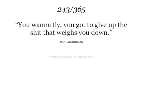 "Shit, Tumblr, and Toni Morrison: 243/365  ""You wanna fly, you got to give up the  shit that weighs you down.""  TONI MORRISON  TYPELIKEAGIRL.TUMBLR.COM"