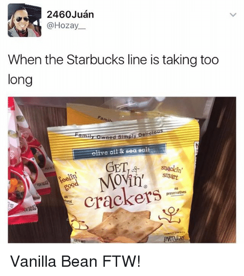 Ftw, Starbucks, and Girl Memes: 2460 Juan  @Hozay  When the Starbucks line is taking too  long  Famil  ned simply Detroo  Olive oil & Sea salt  GET  smackin'  Smart  crackers Vanilla Bean FTW!