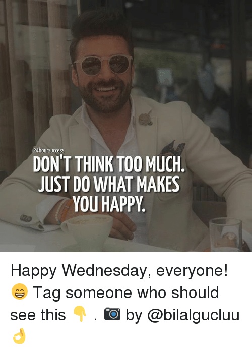 do what makes you happy: 24hoursuccess  DON'T THINK TOO MUCH.  JUST DO WHAT MAKES  YOU HAPPY Happy Wednesday, everyone! 😁 Tag someone who should see this 👇 . 📷 by @bilalgucluu 👌