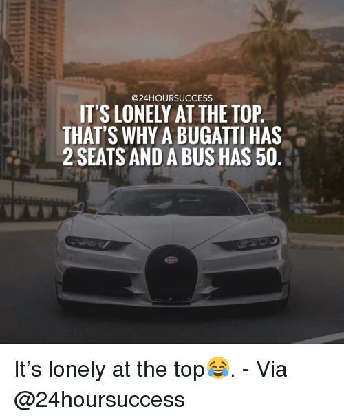 Memes, Bugatti, and 🤖: @24HOURSUCCESS  IT'S LONELY AT THE TOP  THAT'S WHY A BUGATTI HAS  2 SEATS AND A BUS HAS 50 It's lonely at the top😂. - Via @24hoursuccess