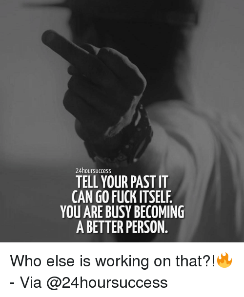 Memes, Fuck, and 🤖: 24hoursuccess  TELL YOUR PAST IT  CAN GO FUCK ITSELF  YOU ARE BUSY BECOMING  A BETTER PERSON Who else is working on that?!🔥 - Via @24hoursuccess