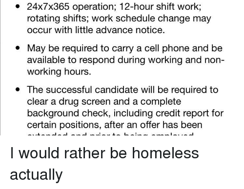 Homeless, Phone, and Work: 24x7x365 operation; 12-hour shift work;  rotating shifts; work schedule change may  occur with little advance notice.  * May be required to carry a cell phone and be  available to respond during working and non-  working hours.  *The successful candidate will be required to  clear a drug screen and a complete  background check, including credit report for  certain positions, after an offer has been