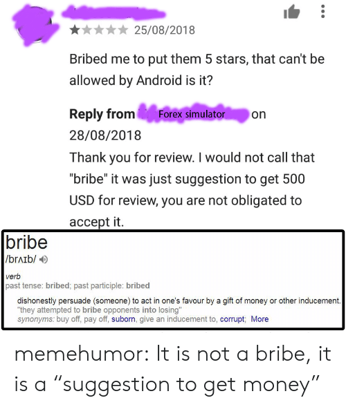 """past tense: 25/08/2018  Bribed me to put them 5 stars, that can't be  allowed by Android is it?  Reply from Forex simulator on  28/08/2018  Thank you for review. I would not call that  """"bribe"""" it was just suggestion to get 500  USD for review, you are not obligated to  accept it.  bribe  /brAib/  verb  past tense: bribed; past participle: bribed  dishonestly persuade (someone) to act in one's favour by a gift of money or other inducement  """"they attempted to bribe opponents into losing""""  synonyms: buy off, pay off, suborn, give an inducement to, corrupt More memehumor:  It is not a bribe, it is a """"suggestion to get money"""""""